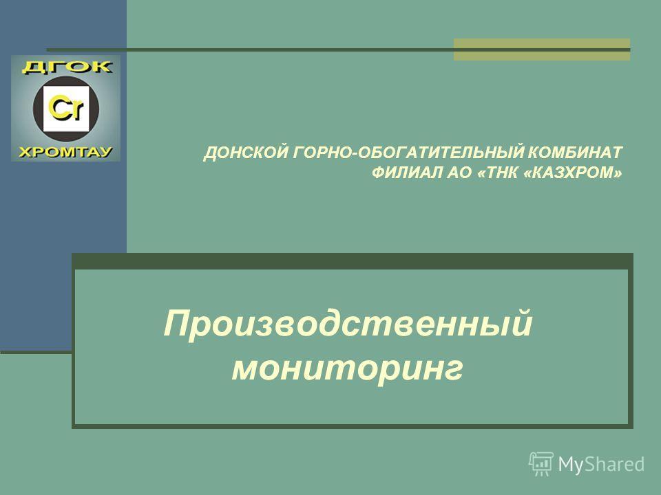 ДОНСКОЙ ГОРНО-ОБОГАТИТЕЛЬНЫЙ КОМБИНАТ ФИЛИАЛ АО «ТНК «КАЗХРОМ» Производственный мониторинг