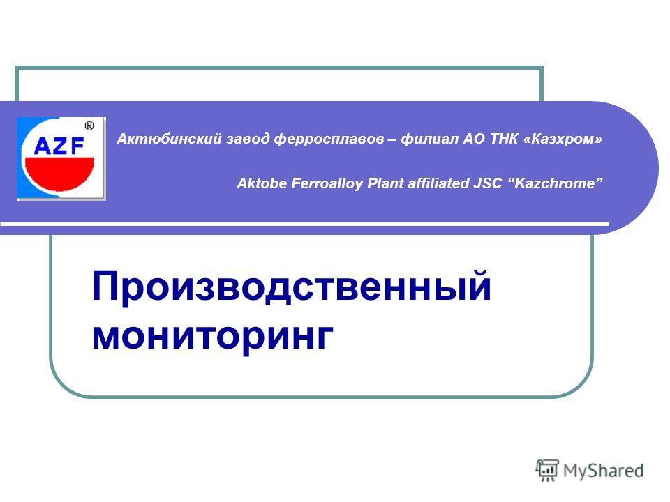 Актюбинский завод ферросплавов – филиал АО ТНК «Казхром» Aktobe Ferroalloy Plant affiliated JSC Kazchrome Производственный мониторинг