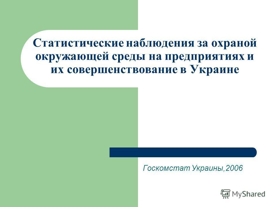 Cтатистические наблюдения за охраной окружающей среды на предприятиях и их совершенствование в Украине Госкомстат Украины,2006
