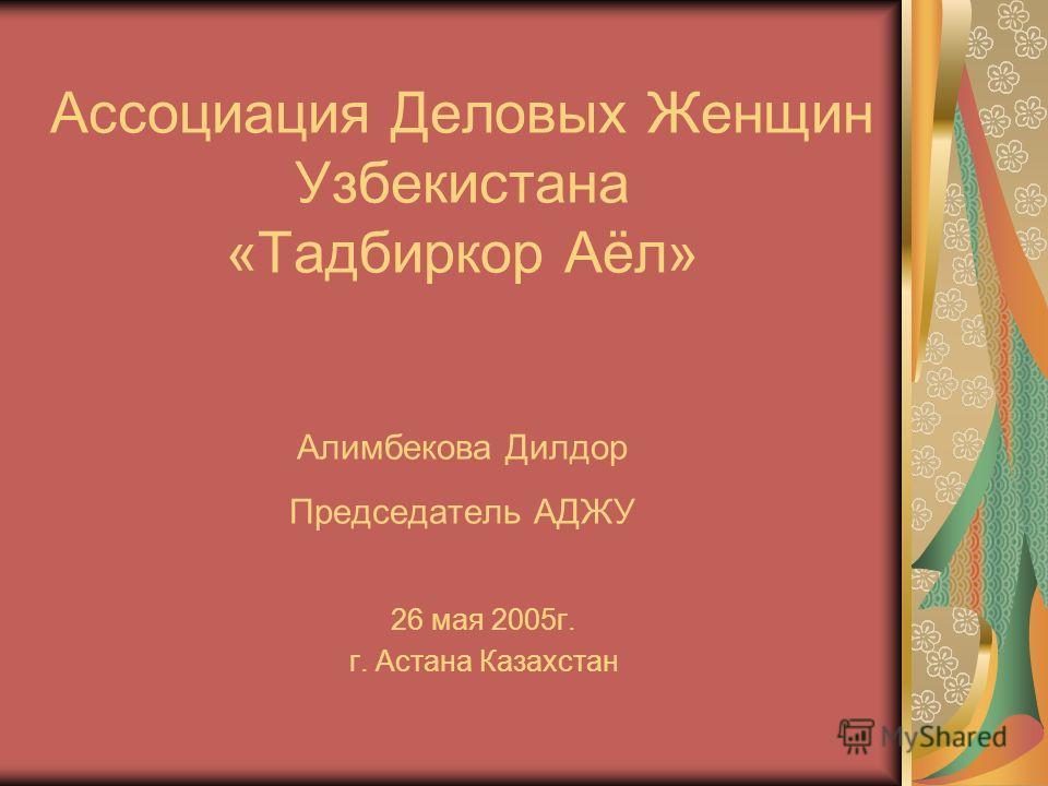 Ассоциация Деловых Женщин Узбекистана «Тадбиркор Аёл» Алимбекова Дилдор Председатель АДЖУ 26 мая 2005г. г. Астана Казахстан