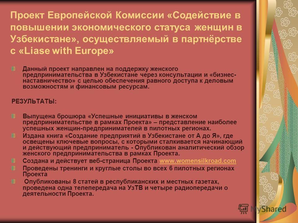 Проект Европейской Комиссии «Содействие в повышении экономического статуса женщин в Узбекистане», осуществляемый в партнёрстве с «Liase with Europe» Данный проект направлен на поддержку женского предпринимательства в Узбекистане через консультации и