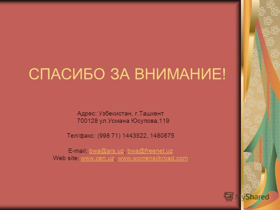 СПАСИБО ЗА ВНИМАНИЕ! Адрес: Узбекистан, г.Ташкент 700128 ул.Усмана Юсупова,119 Тел/факс: (998 71) 1443522, 1480875 E-mail: bwa@ars.uz, bwa@freenet.uzbwa@ars.uzbwa@freenet.uz Web site: www.cen.uz, www.womensilkroad.comwww.cen.uzwww.womensilkroad.com
