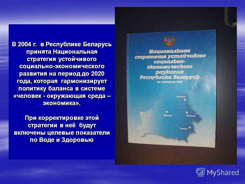 В 2004 г. в Республике Беларусь принята Национальная стратегия устойчивого социально-экономического развития на период до 2020 года, которая гармонизирует политику баланса в системе «человек - окружающая среда – экономика». При корректировке этой стр