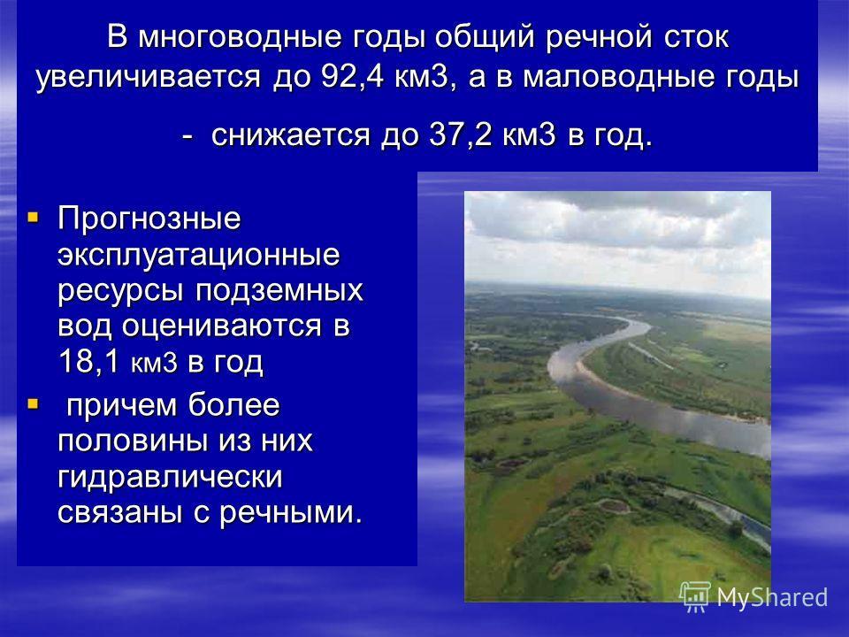 В многоводные годы общий речной сток увеличивается до 92,4 км3, а в маловодные годы - снижается до 37,2 км3 в год. Прогнозные эксплуатационные ресурсы подземных вод оцениваются в 18,1 км3 в год Прогнозные эксплуатационные ресурсы подземных вод оценив