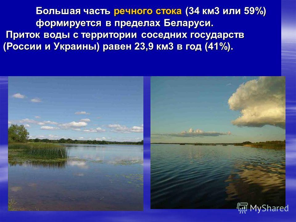 Большая часть речного стока (34 км3 или 59%) формируется в пределах Беларуси. Приток воды с территории соседних государств (России и Украины) равен 23,9 км3 в год (41%). Большая часть речного стока (34 км3 или 59%) формируется в пределах Беларуси. Пр