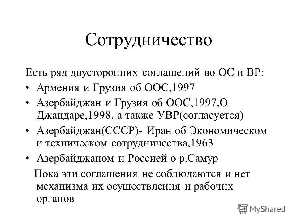 Сотрудничество Есть ряд двусторонних соглашений во ОС и ВР: Армения и Грузия об ООС,1997 Азербайджан и Грузия об ООС,1997,О Джандаре,1998, а также УВР(согласуется) Азербайджан(СССР)- Иран об Экономическом и техническом сотрудничества,1963 Азербайджан