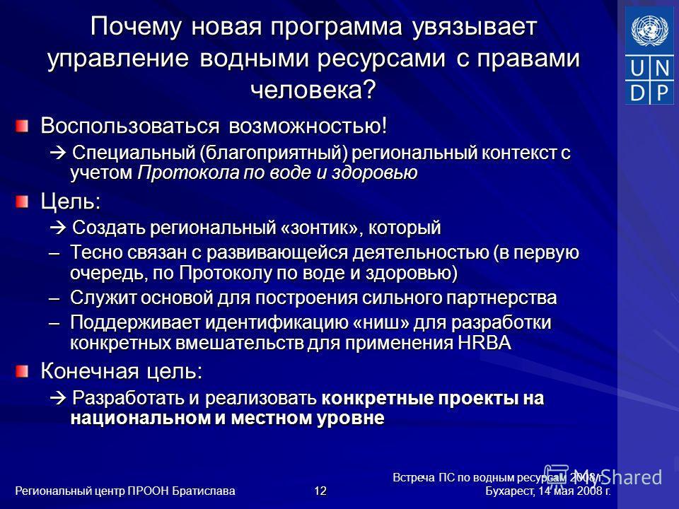 Встреча ПС по водным ресурсам 2008 г. - Бухарест, 14 мая 2008 г. Региональный центр ПРООН Братислава 12 Почему новая программа увязывает управление водными ресурсами с правами человека? Воспользоваться возможностью! Специальный (благоприятный) регион