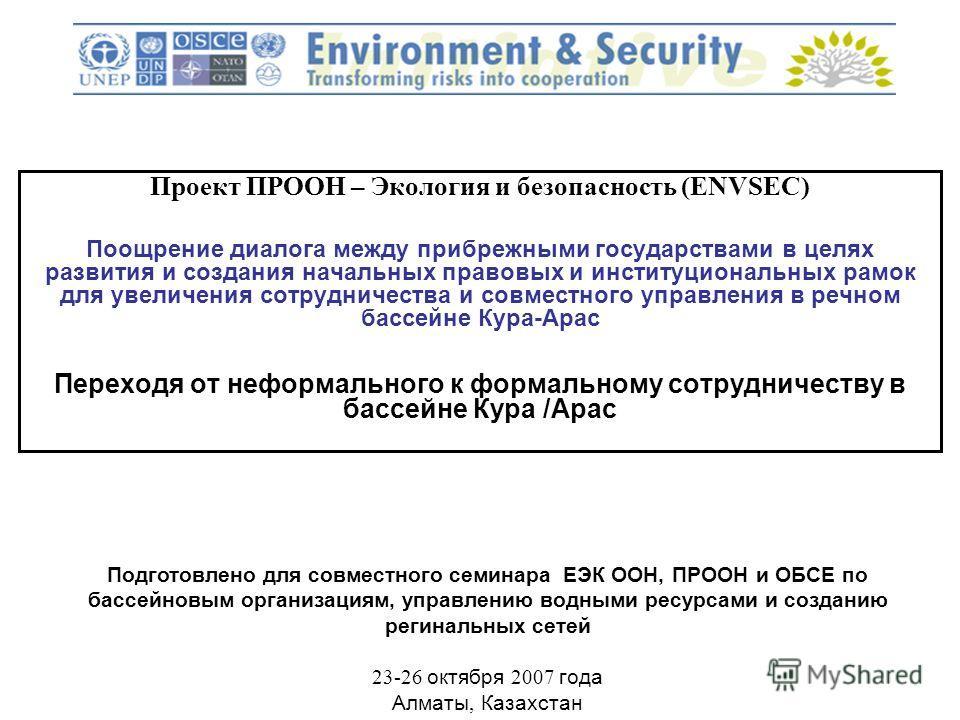Проект ПРООН – Экология и безопасность (ENVSEC) Поощрение диалога между прибрежными государствами в целях развития и создания начальных правовых и институциональных рамок для увеличения сотрудничества и совместного управления в речном бассейне Кура-А