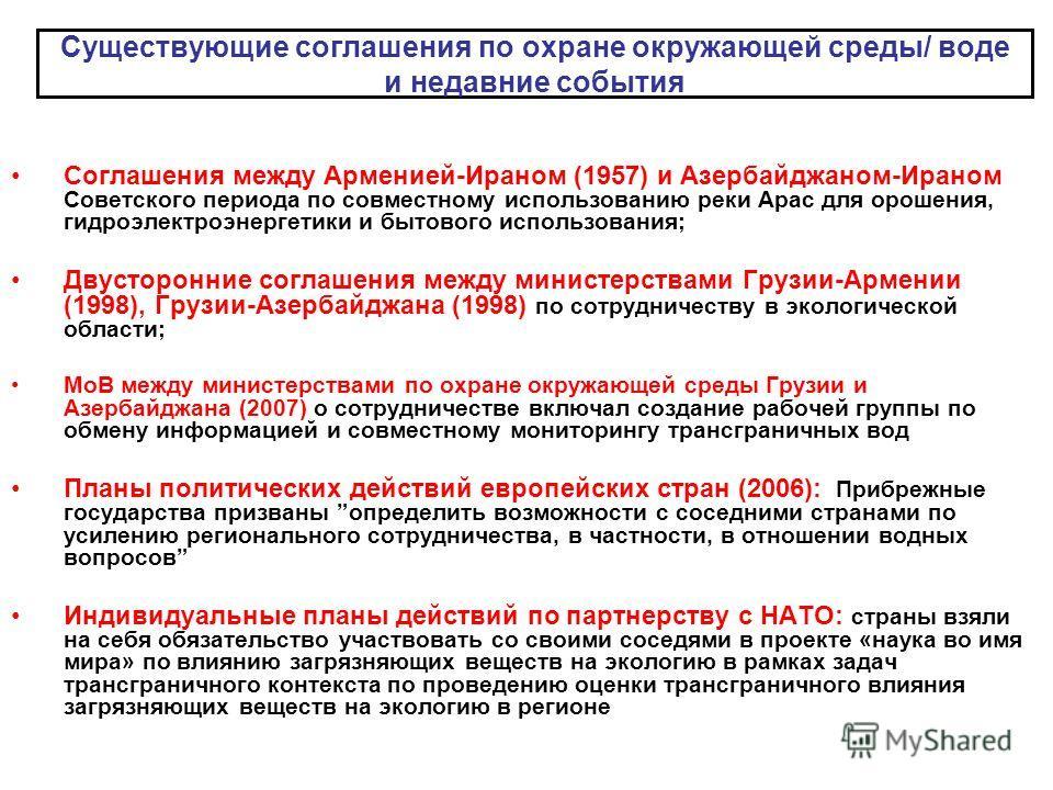 Существующие соглашения по охране окружающей среды/ воде и недавние события Соглашения между Арменией-Ираном (1957) и Азербайджаном-Ираном Советского периода по совместному использованию реки Арас для орошения, гидроэлектроэнергетики и бытового испол
