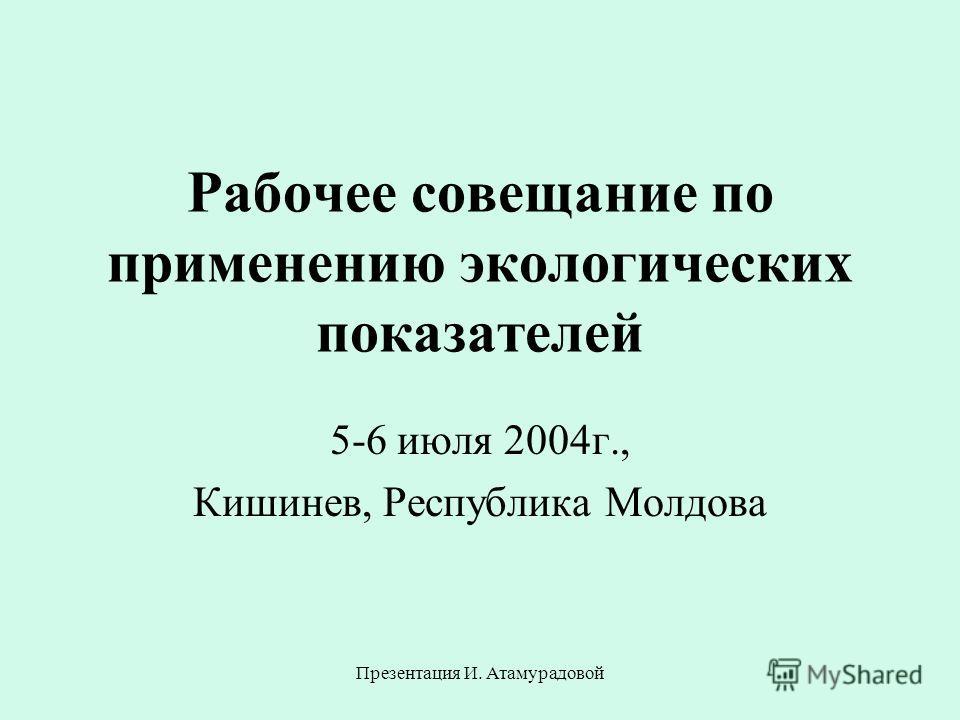 Презентация И. Атамурадовой Рабочее совещание по применению экологических показателей 5-6 июля 2004г., Кишинев, Республика Молдова