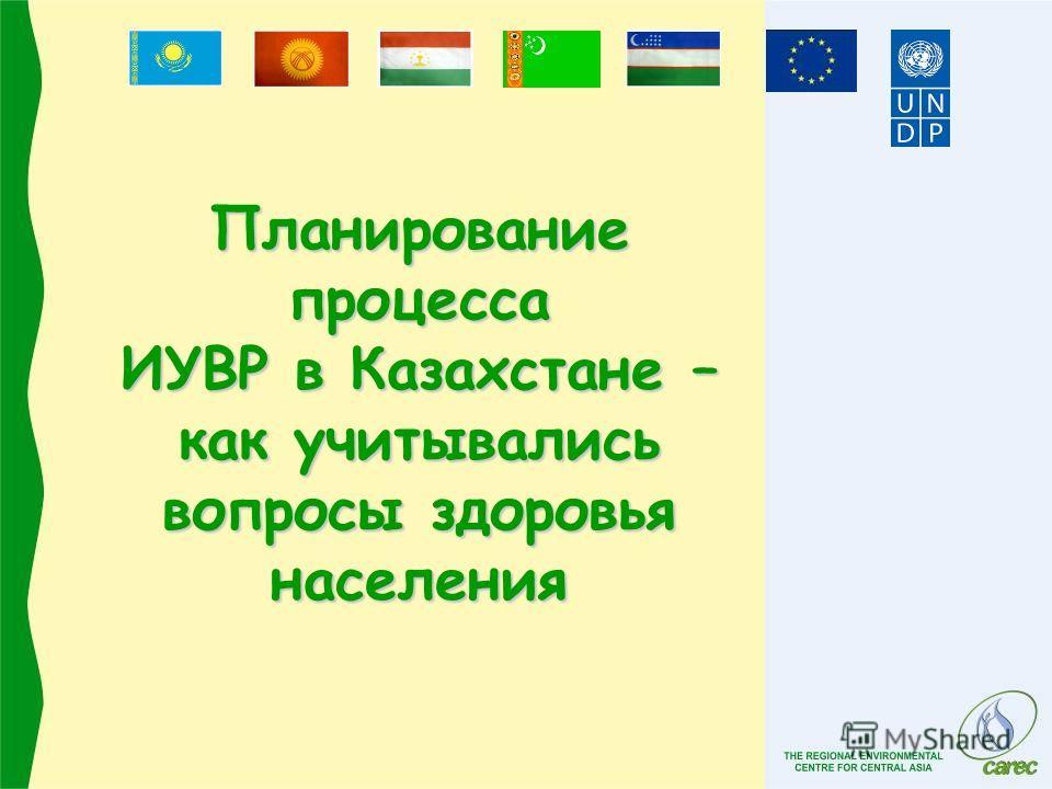 Планирование процесса ИУВР в Казахстане – как учитывались вопросы здоровья населения