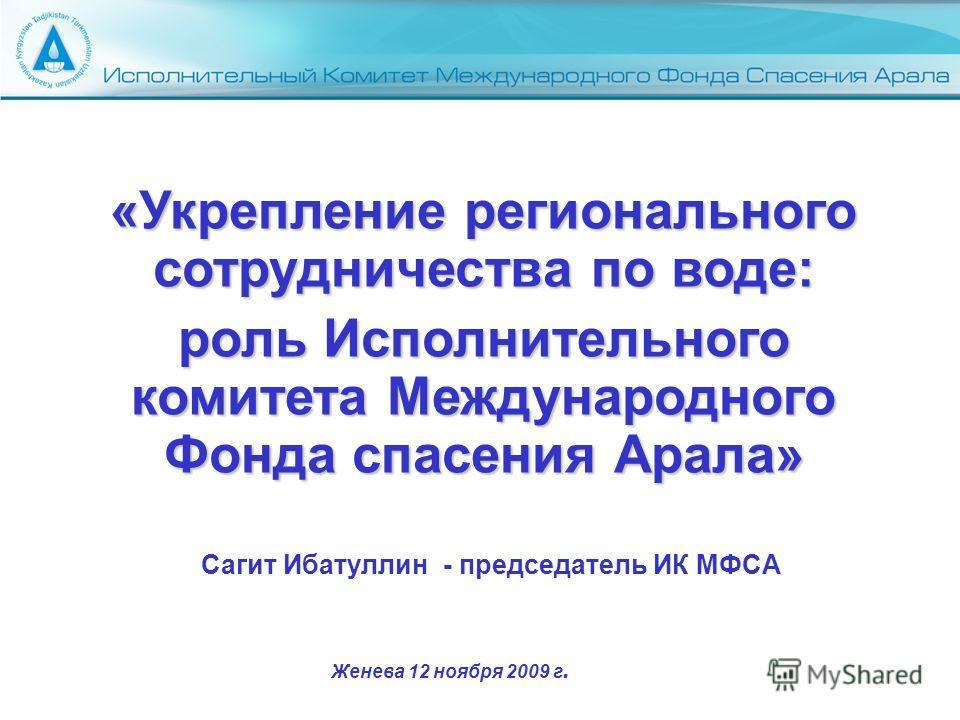 Сагит Ибатуллин - председатель ИК МФСА «Укрепление регионального сотрудничества по воде: роль Исполнительного комитета Международного Фонда спасения Арала» Женева 12 ноября 2009 г.