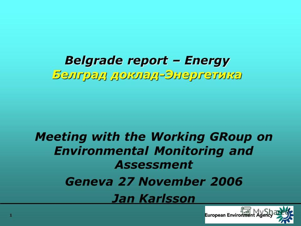 1 Belgrade report – Energy Белград доклад-Энергетика Meeting with the Working GRoup on Environmental Monitoring and Assessment Geneva 27 November 2006 Jan Karlsson