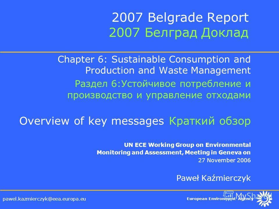 European Environment Agency pawel.kazmierczyk@eea.europa.eu 2007 Belgrade Report 2007 Белград Доклад Chapter 6: Sustainable Consumption and Production and Waste Management Раздел 6:Устойчивое потребление и производство и управление отходами Overview