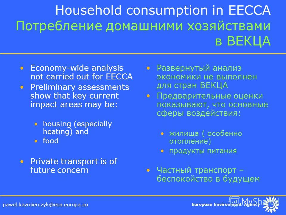 European Environment Agency pawel.kazmierczyk@eea.europa.eu Household consumption in EECCA Потребление домашними хозяйствами в ВЕКЦА Economy-wide analysis not carried out for EECCA Preliminary assessments show that key current impact areas may be: ho