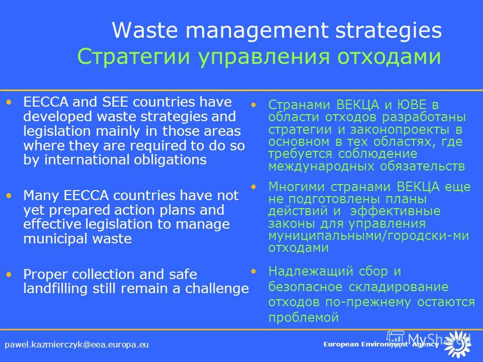 European Environment Agency pawel.kazmierczyk@eea.europa.eu Waste management strategies Стратегии управления отходами EECCA and SEE countries have developed waste strategies and legislation mainly in those areas where they are required to do so by in