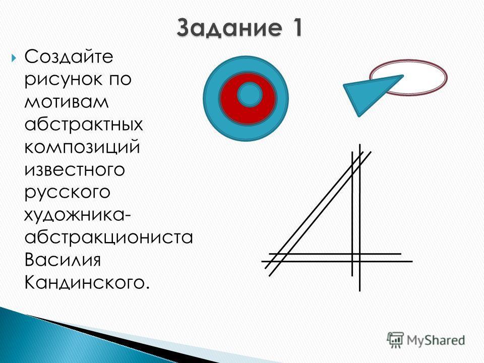 Создайте рисунок по мотивам абстрактных композиций известного русского художника- абстракциониста Василия Кандинского.