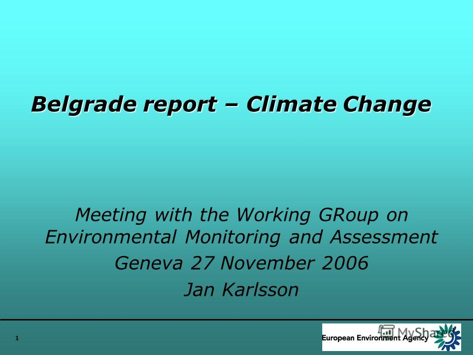 1 Belgrade report – Climate Change Meeting with the Working GRoup on Environmental Monitoring and Assessment Geneva 27 November 2006 Jan Karlsson