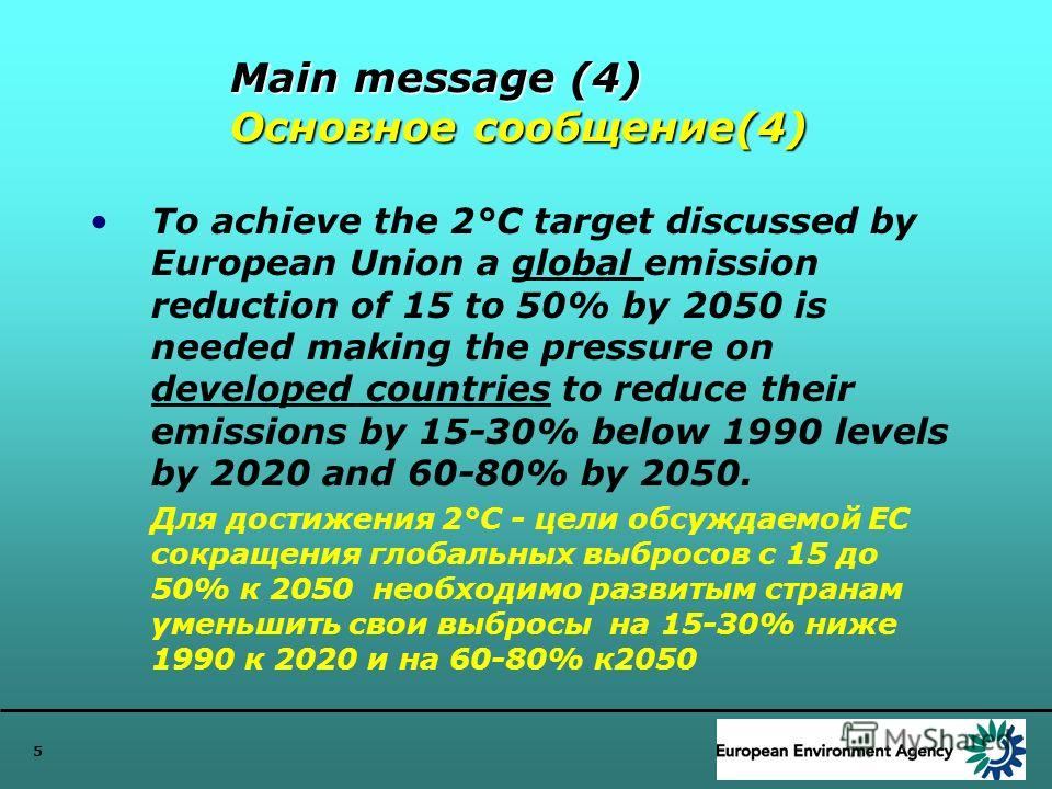 5 Main message (4) Основное сообщение(4) To achieve the 2°C target discussed by European Union a global emission reduction of 15 to 50% by 2050 is needed making the pressure on developed countries to reduce their emissions by 15-30% below 1990 levels
