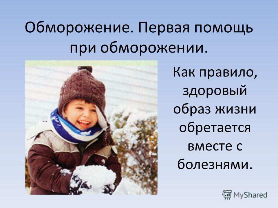 Обморожение. Первая помощь при обморожении. Как правило, здоровый образ жизни обретается вместе с болезнями.
