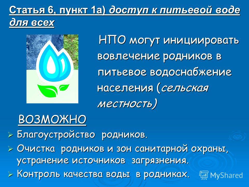 Статья 6, пункт 1а) доступ к питьевой воде для всех НПО могут инициировать НПО могут инициировать вовлечение родников в вовлечение родников в питьевое водоснабжение питьевое водоснабжение населения (сельская населения (сельская местность) местность)