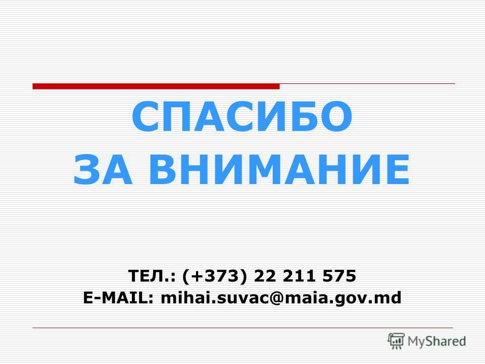 СПАСИБО ЗА ВНИМАНИЕ ТЕЛ.: (+373) 22 211 575 E-MAIL: mihai.suvac@maia.gov.md