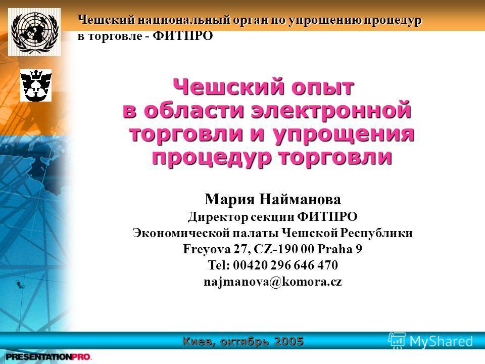 Киев, октябрь 2005 Чешский национальный орган по упрощению процедур в торговле - ФИТПРО Чешский опыт в области электронной торговли и упрощения процедур торговли в области электронной торговли и упрощения процедур торговли Мария Найманова Директор се