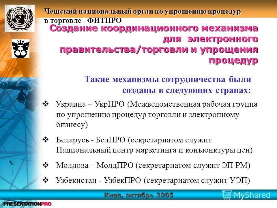 Киев, октябрь 2005 Чешский национальный орган по упрощению процедур в торговле - ФИТПРО Украина – УкрПРО (Межведомственная рабочая группа по упрощению процедур торговли и электронному бизнесу) Беларусь - БелПРО (секретариатом служит Национальный цент