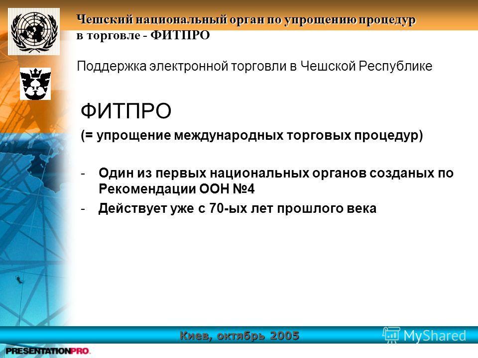 Киев, октябрь 2005 Чешский национальный орган по упрощению процедур в торговле - ФИТПРО Поддержка электронной торговли в Чешской Республике ФИТПРО (= упрощение международных торговых процедур) -Один из первых национальных органов созданых по Рекоменд