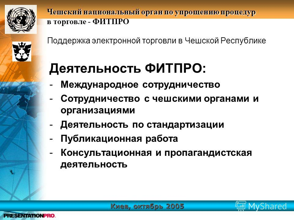 Киев, октябрь 2005 Чешский национальный орган по упрощению процедур в торговле - ФИТПРО Поддержка электронной торговли в Чешской Республике Деятельность ФИТПРО: -Международное сотрудничество -Сотрудничество с чешскими органами и организациями -Деятел