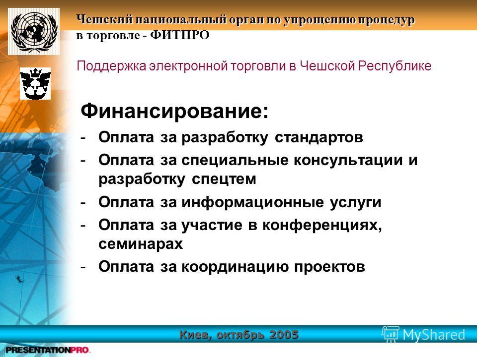 Киев, октябрь 2005 Чешский национальный орган по упрощению процедур в торговле - ФИТПРО Поддержка электронной торговли в Чешской Республике Финансирование: -Оплата за разработку стандартов -Оплата за специальные консультации и разработку спецтем -Опл
