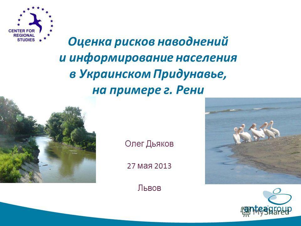 Оценка рисков наводнений и информирование населения в Украинском Придунавье, на примере г. Рени Олег Дьяков 27 мая 2013 Львов