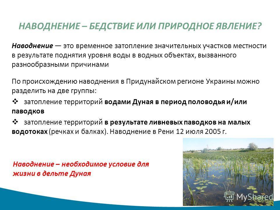 НАВОДНЕНИЕ – БЕДСТВИЕ ИЛИ ПРИРОДНОЕ ЯВЛЕНИЕ? Наводнение это временное затопление значительных участков местности в результате поднятия уровня воды в водных объектах, вызванного разнообразными причинами По происхождению наводнения в Придунайском регио