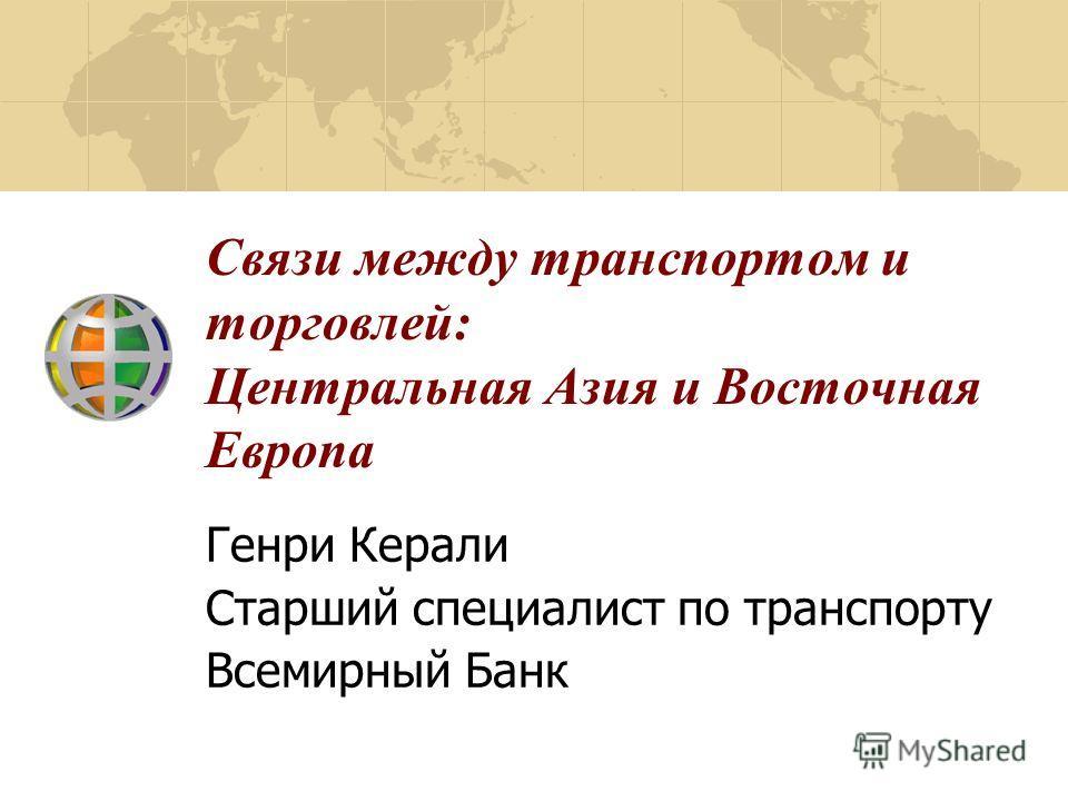 Связи между транспортом и торговлей: Центральная Азия и Восточная Европа Генри Керали Старший специалист по транспорту Всемирный Банк