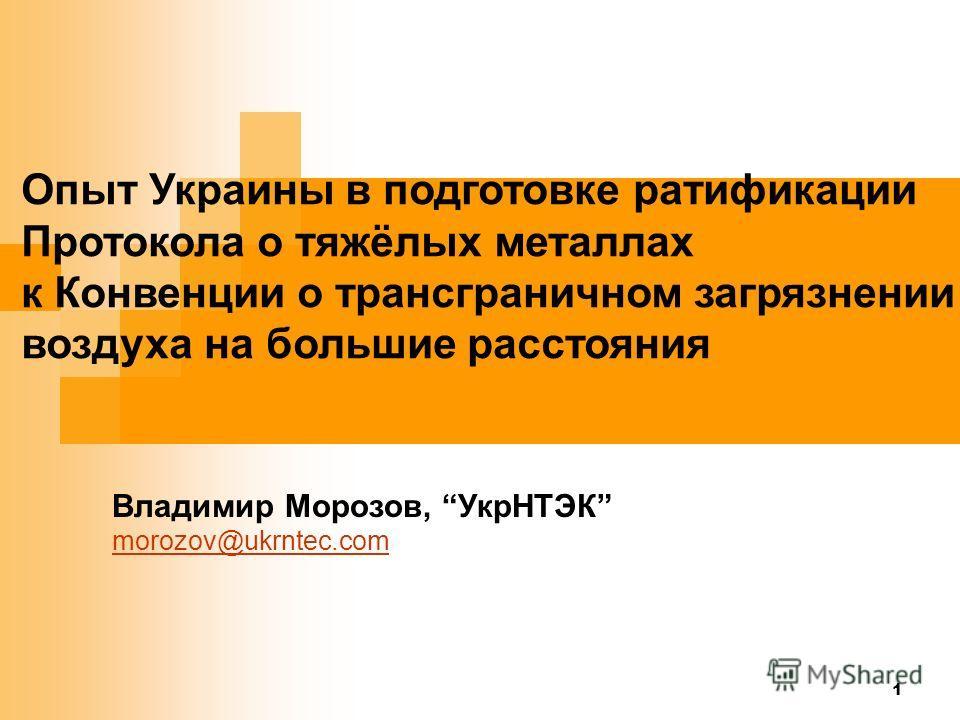 1 Опыт Украины в подготовке ратификации Протокола о тяжёлых металлах к Конвенции о трансграничном загрязнении воздуха на большие расстояния Владимир Морозов, УкрНТЭК morozov@ukrntec.com