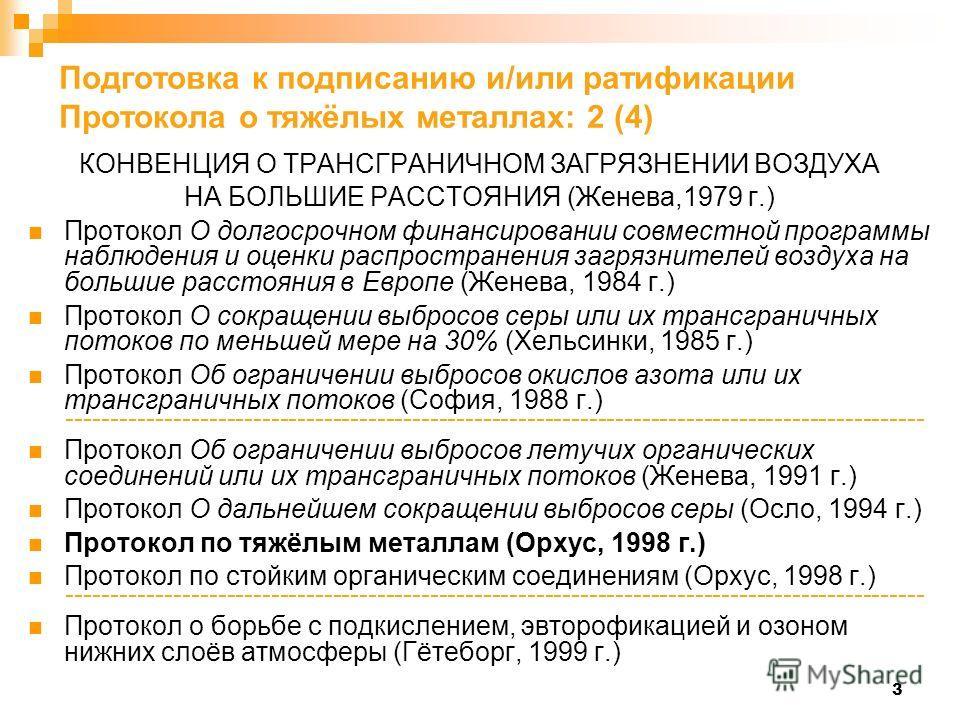 3 Подготовка к подписанию и/или ратификации Протокола о тяжёлых металлах: 2 (4) КОНВЕНЦИЯ О ТРАНСГРАНИЧНОМ ЗАГРЯЗНЕНИИ ВОЗДУХА НА БОЛЬШИЕ РАССТОЯНИЯ (Женева,1979 г.) Протокол О долгосрочном финансировании совместной программы наблюдения и оценки расп