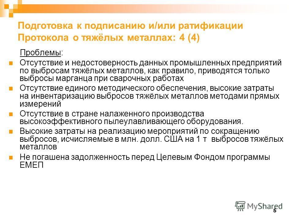 5 Подготовка к подписанию и/или ратификации Протокола о тяжёлых металлах: 4 (4) Проблемы: Отсутствие и недостоверность данных промышленных предприятий по выбросам тяжёлых металлов, как правило, приводятся только выбросы марганца при сварочных работах