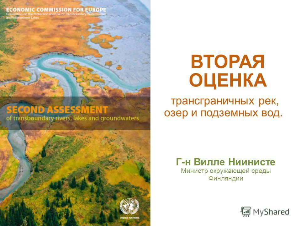 трансграничных рек, озер и подземных вод. ВТОРАЯ ОЦЕНКА Г-н Вилле Ниинисте Mинистр окружающей среды Финляндии