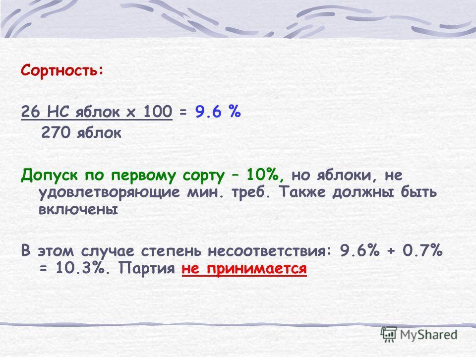 Сортность: 26 НС яблок x 100 = 9.6 % 270 яблок Допуск по первому сорту – 10%, но яблоки, не удовлетворяющие мин. треб. Также должны быть включены В этом случае степень несоответствия: 9.6% + 0.7% = 10.3%. Партия не принимается
