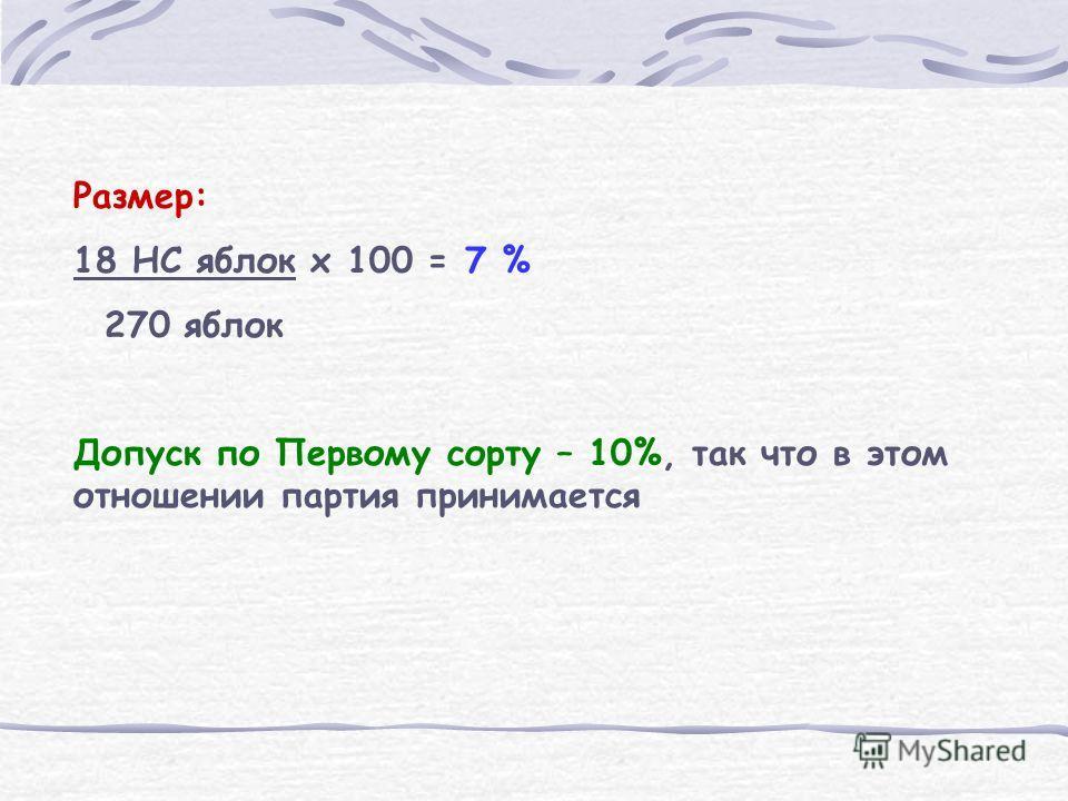 Размер: 18 НС яблок x 100 = 7 % 270 яблок Допуск по Первому сорту – 10%, так что в этом отношении партия принимается