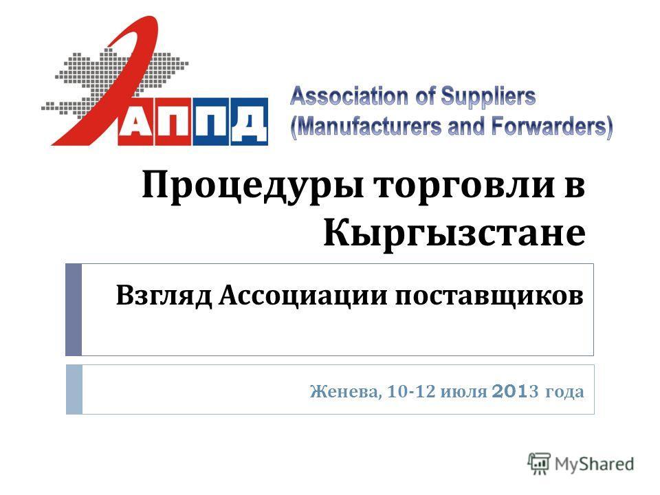 Процедуры торговли в Кыргызстане Женева, 10-12 июля 2013 года Взгляд Ассоциации поставщиков