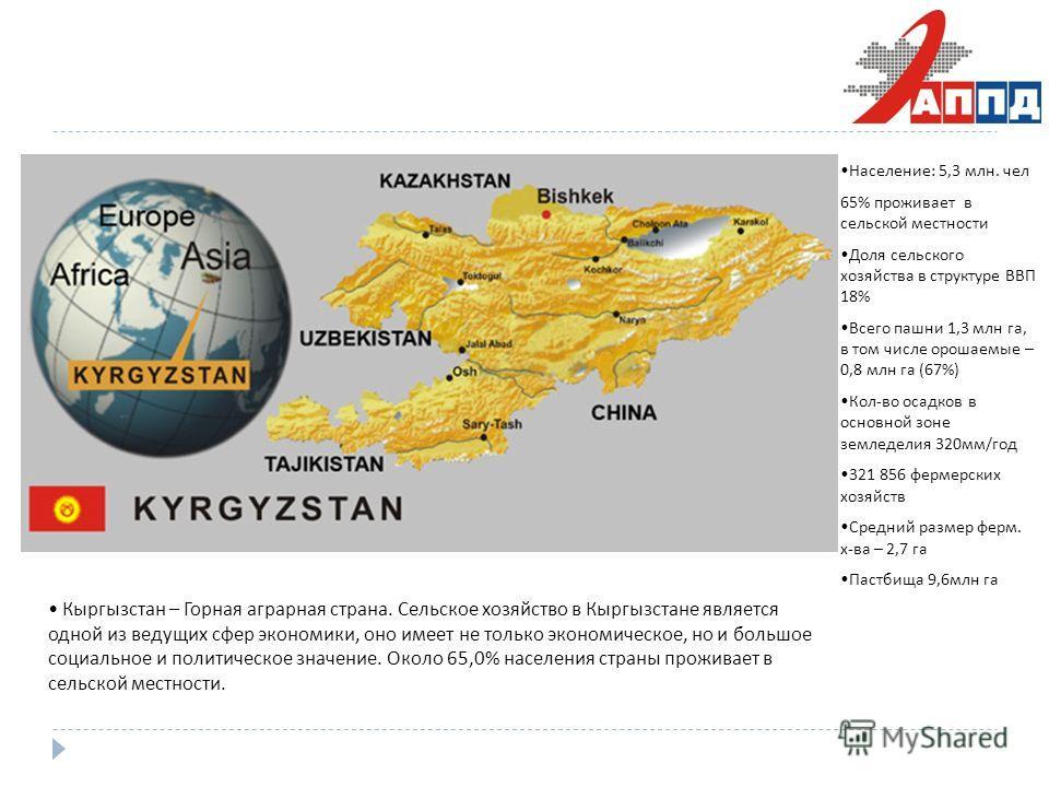 Кыргызстан – Горная аграрная страна. Сельское хозяйство в Кыргызстане является одной из ведущих сфер экономики, оно имеет не только экономическое, но и большое социальное и политическое значение. Около 65,0% населения страны проживает в сельской мест