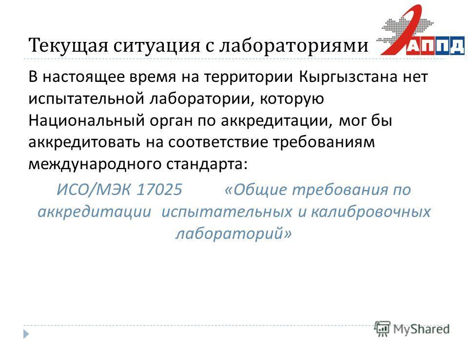 Текущая ситуация с лабораториями В настоящее время на территории Кыргызстана нет испытательной лаборатории, которую Национальный орган по аккредитации, мог бы аккредитовать на соответствие требованиям международного стандарта : ИСО / МЭК 17025 « Общи