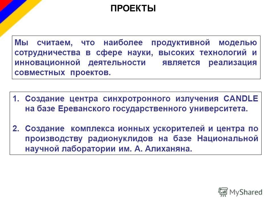 ПРОЕКТЫ Мы считаем, что наиболее продуктивной моделью сотрудничества в сфере науки, высоких технологий и инновационной деятельности является реализация совместных проектов. 1.Создание центра синхротронного излучения CANDLE на базе Ереванского государ