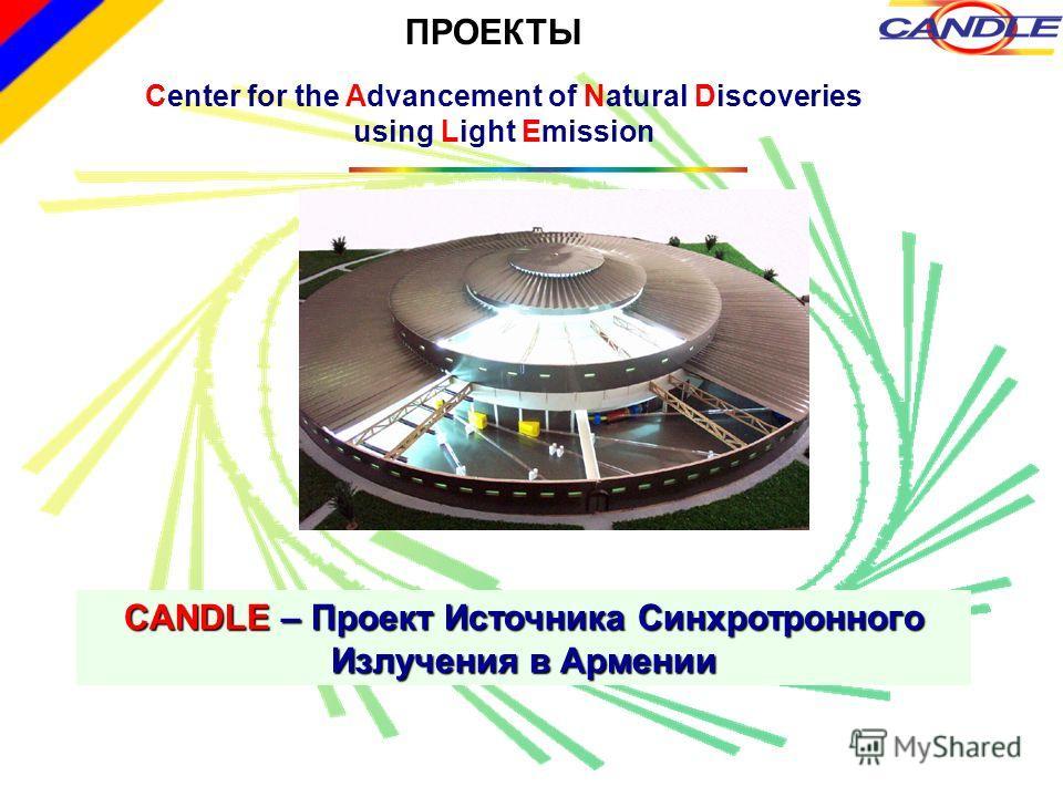 Center for the Advancement of Natural Discoveries using Light Emission CANDLE – Проект Источника Синхротронного Излучения в Армении ПРОЕКТЫ