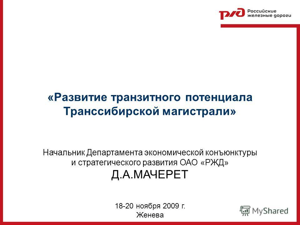 18-20 ноября 2009 г. Женева «Развитие транзитного потенциала Транссибирской магистрали» Начальник Департамента экономической конъюнктуры и стратегического развития ОАО «РЖД» Д.А.МАЧЕРЕТ