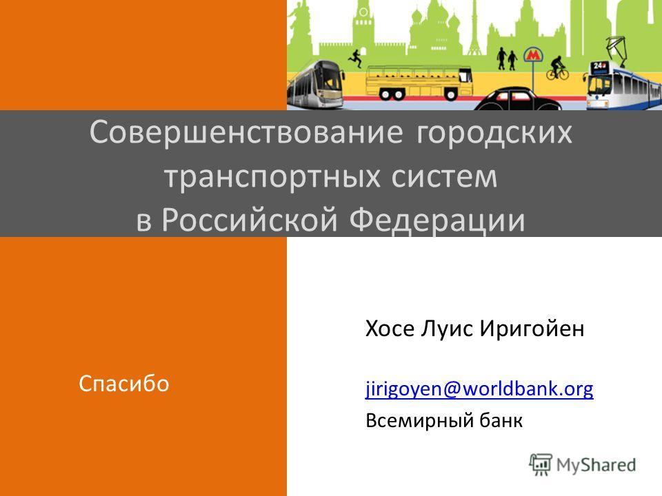 Совершенствование городских транспортных систем в Российской Федерации Хосе Луис Иригойен jirigoyen@worldbank.org Всемирный банк Спасибо