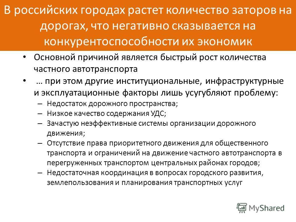 В российских городах растет количество заторов на дорогах, что негативно сказывается на конкурентоспособности их экономик Основной причиной является быстрый рост количества частного автотранспорта … при этом другие институциональные, инфраструктурные