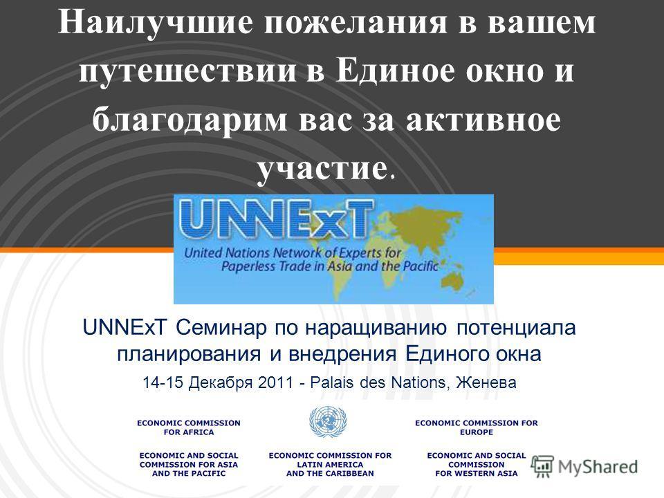 Наилучшие пожелания в вашем путешествии в Единое окно и благодарим вас за активное участие. UNNExT Семинар по наращиванию потенциала планирования и внедрения Единого окна 14-15 Декабря 2011 - Palais des Nations, Женева