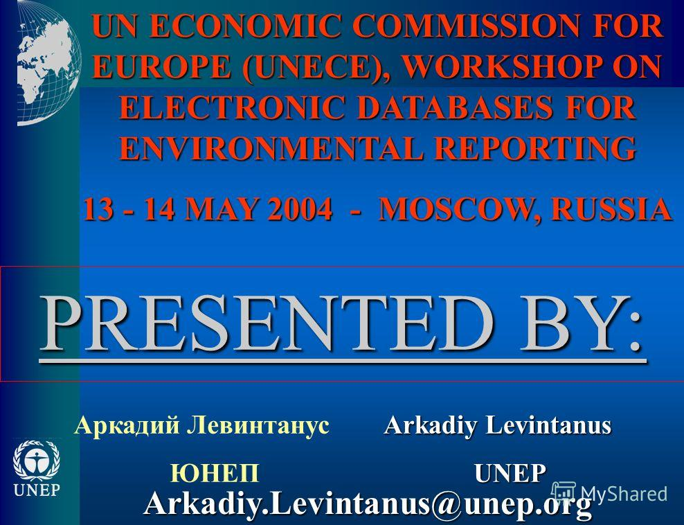 UN ECONOMIC COMMISSION FOR EUROPE (UNECE), WORKSHOP ON ELECTRONIC DATABASES FOR ENVIRONMENTAL REPORTING 13 - 14 MAY 2004 - MOSCOW, RUSSIA Аркадий Левинтанус ЮНЕП Arkadiy Levintanus UNEP Arkadiy.Levintanus@unep.org PRESENTED BY: